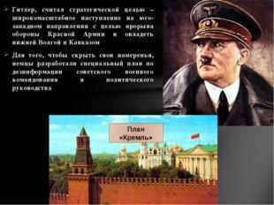 Гитлер, считал стратегической целью – широкомасштабное наступление на юго-зап
