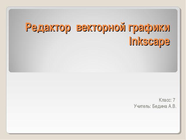 Редактор векторной графики Inkscape Класс: 7 Учитель: Бедина А.В.