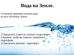Вода на Земле. Установить причины наличия воды во всех оболочках Земли. 1.Опр