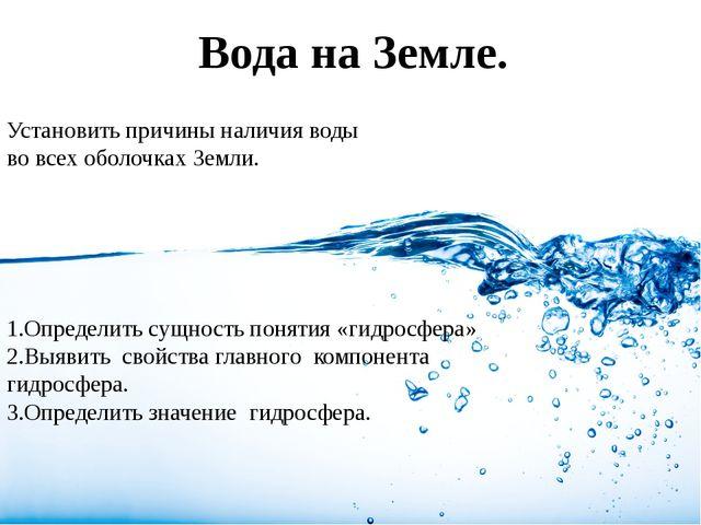 Вода на Земле. Установить причины наличия воды во всех оболочках Земли. 1.Опр...