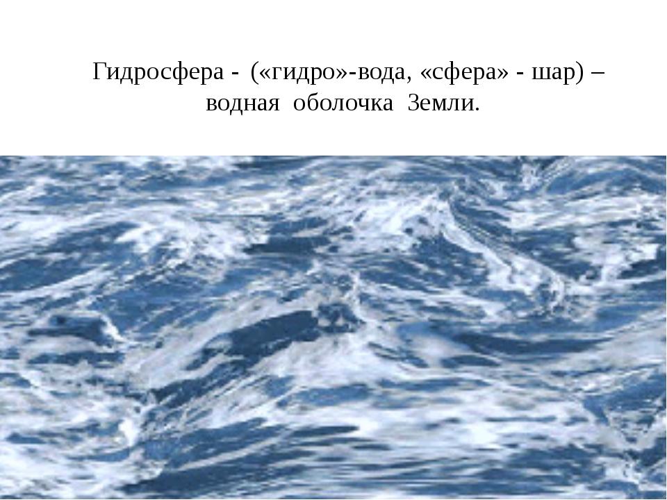 Гидросфера - («гидро»-вода, «сфера» - шар) – водная оболочка Земли.