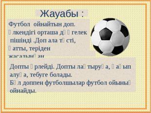 Жауабы : Футбол ойнайтын доп. Үлкендігі орташа дөңгелек пішінді .Доп ала түст