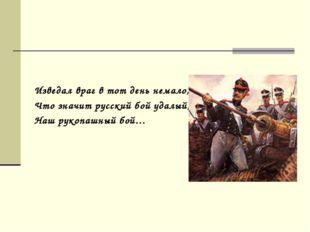 Изведал враг в тот день немало, Что значит русский бой удалый, Наш рукопашны