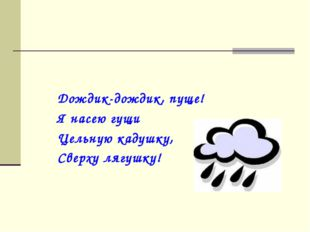 Дождик-дождик, пуще! Я насею гущи Цельную кадушку, Сверху лягушку!