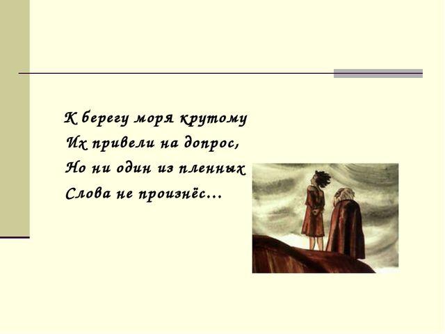 К берегу моря крутому Их привели на допрос, Но ни один из пленных Слова не п...