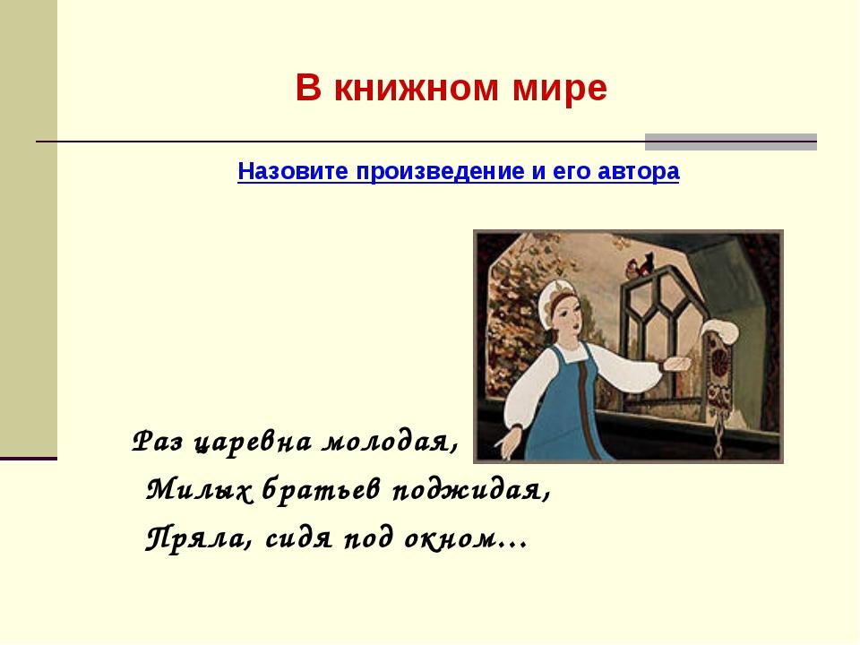 В книжном мире Назовите произведение и его автора Раз царевна молодая, Милых...