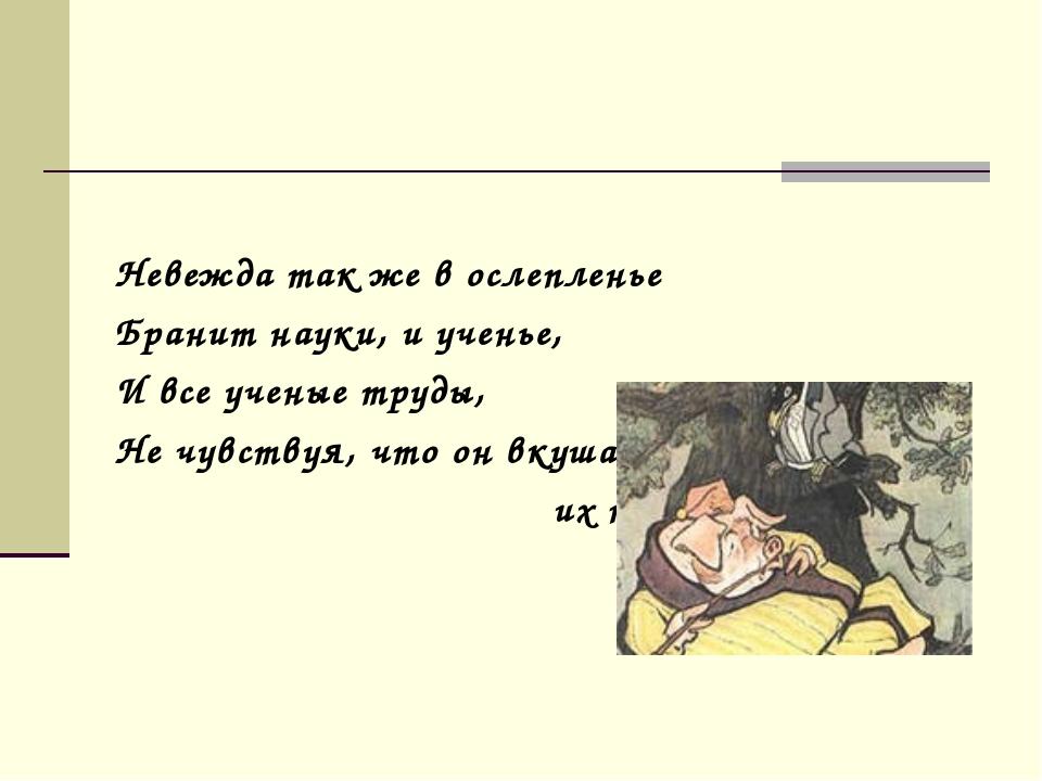 Невежда так же в ослепленье Бранит науки, и ученье, И все ученые труды, Не ч...