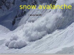 snow avalanche |ˈævəˌlæntʃ|