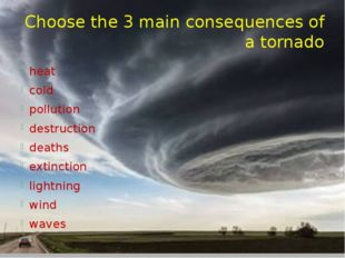 Choose the 3 main consequences of a tornado heat cold pollution destruction d