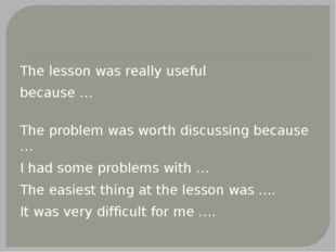 The lesson was really useful because … The problem was worth discussing beca