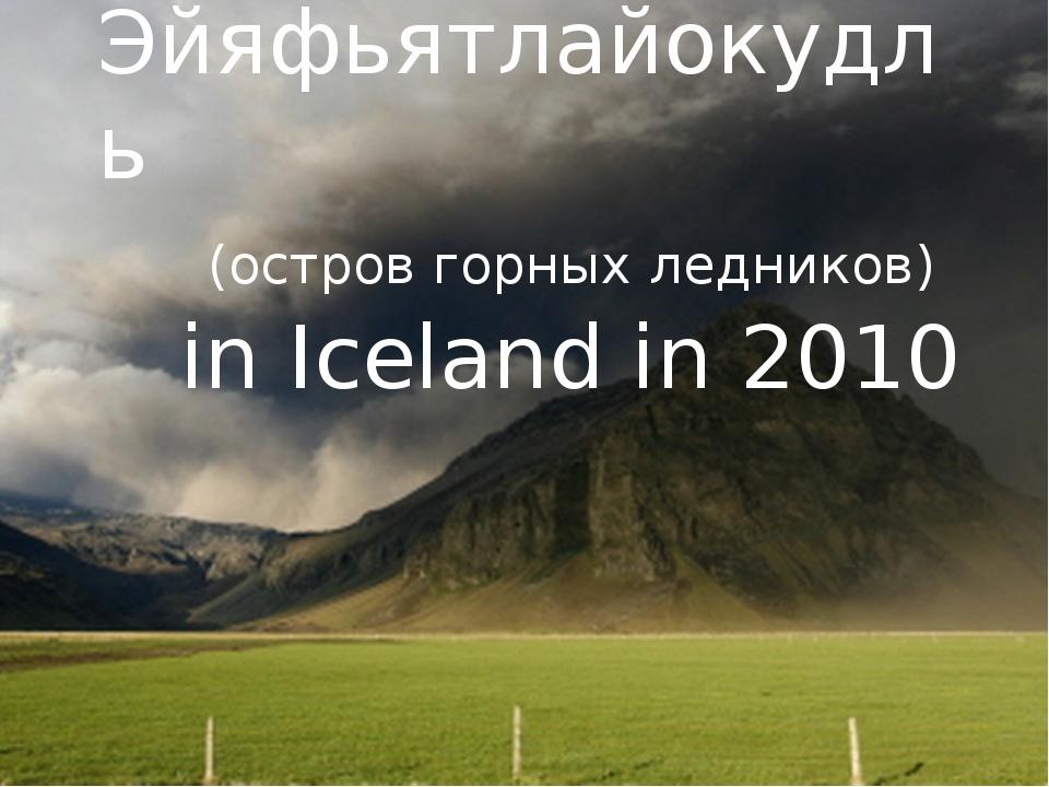 Эйяфьятлайокудль (остров горных ледников) in Iceland in 2010