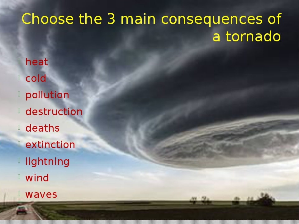Choose the 3 main consequences of a tornado heat cold pollution destruction d...
