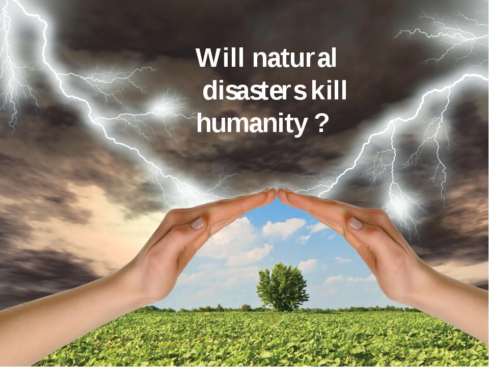 Will natural disasters kill humanity ?