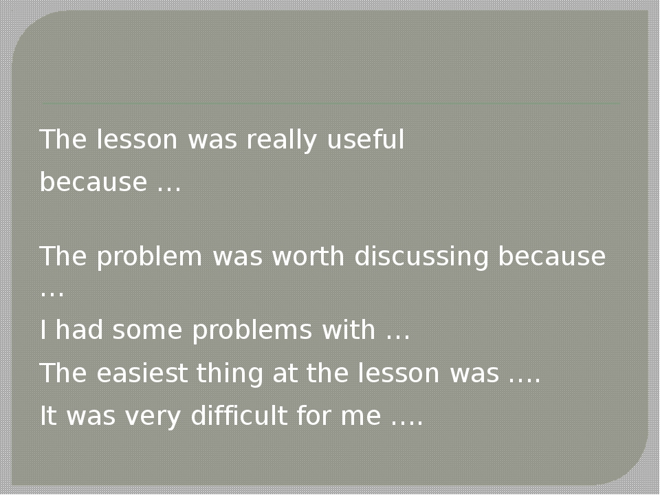 The lesson was really useful because … The problem was worth discussing beca...