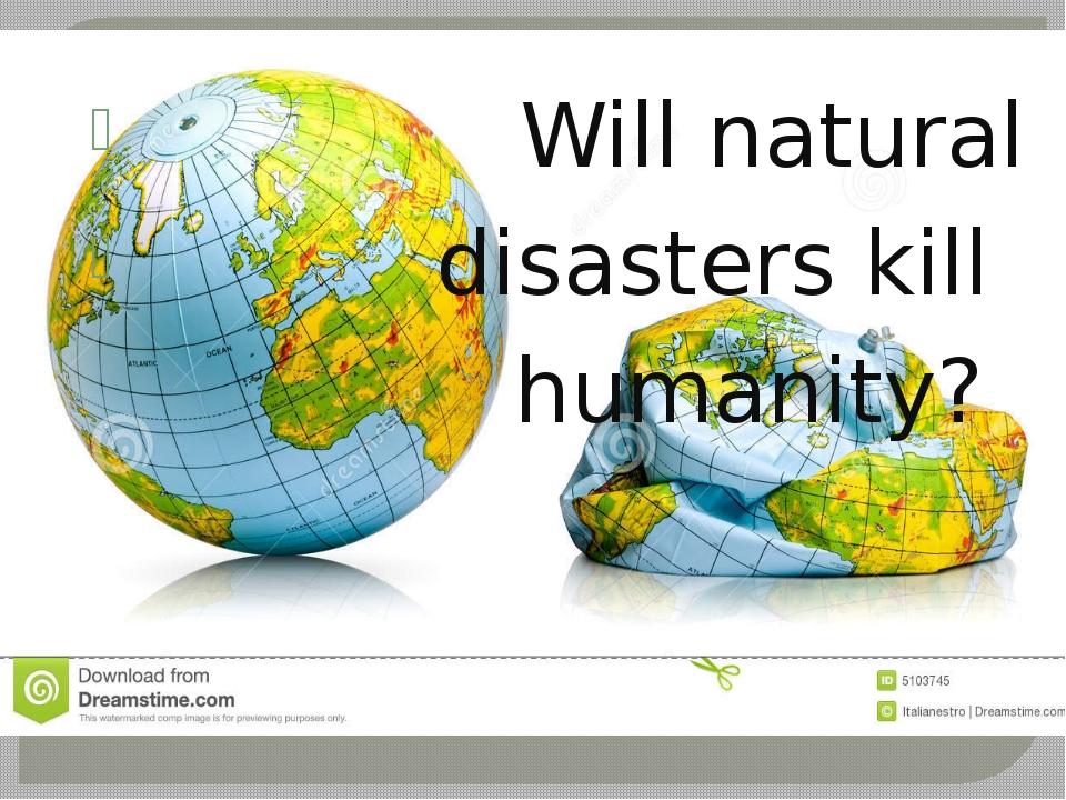 Will natural disasters kill humanity?