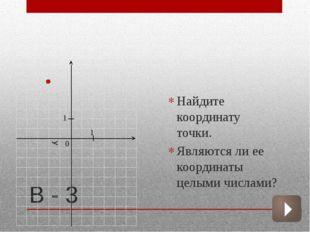 В - 3  Найдите координату точки. Являются ли ее координаты целыми числами? 1