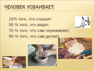 10% того, что слышит 50 % того, что видит, 70 % того, что сам переживает,
