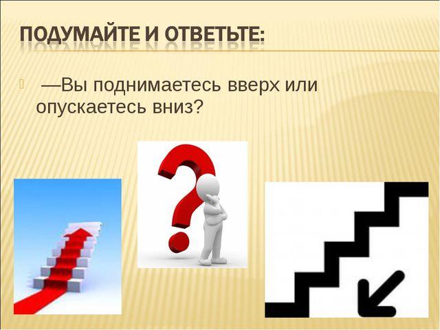 —Вы поднимаетесь вверх или опускаетесь вниз?