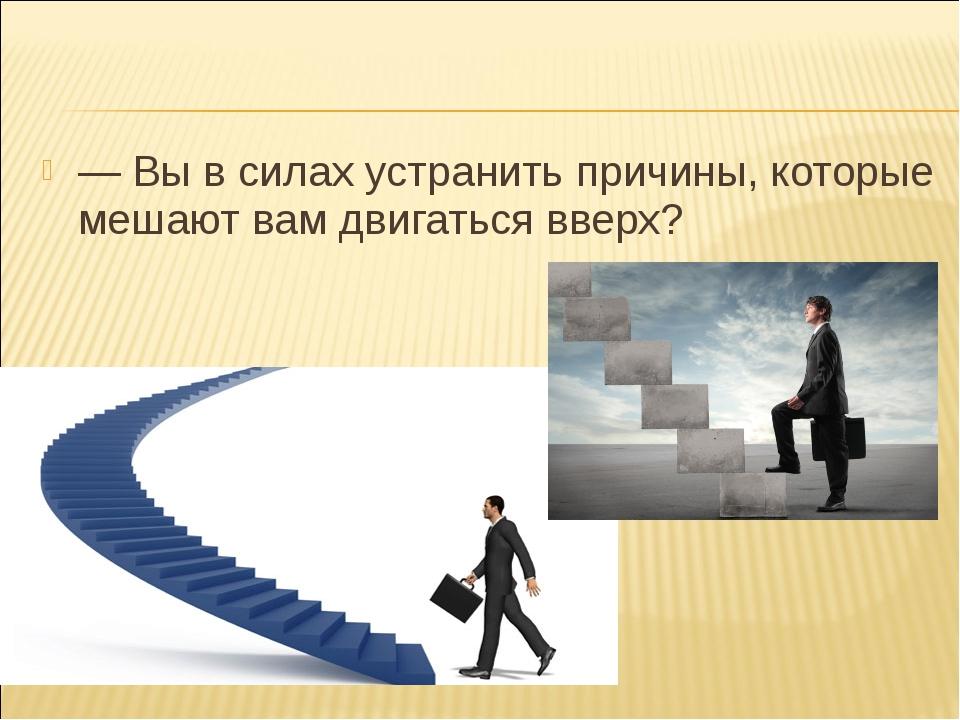 — Вы в силах устранить причины, которые мешают вам двигаться вверх?