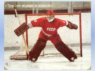 «Трус не играет в хоккей»