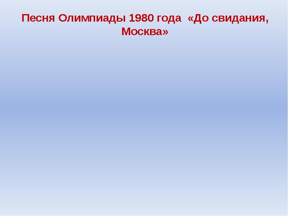 Песня Олимпиады 1980 года «До свидания, Москва»