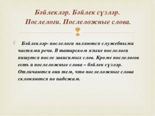 Бәйлекләр- послелоги являются служебными частями речи. В татарском языке пос