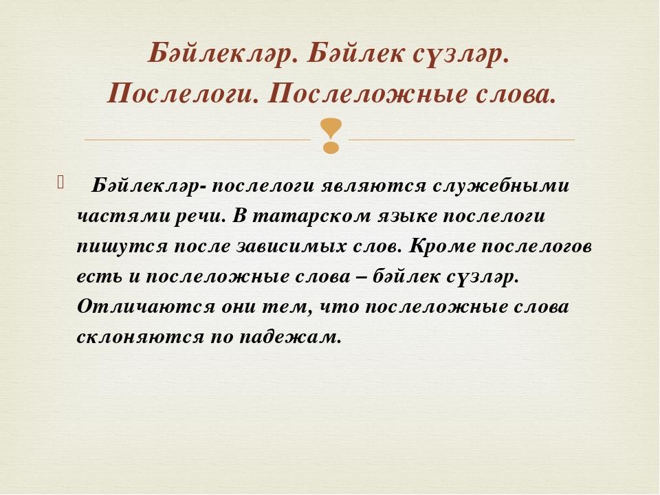 Бәйлекләр- послелоги являются служебными частями речи. В татарском языке пос...