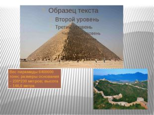 Вес пирамиды 6400000 тонн; размеры основания – 230*230 метров; высота – 146,6