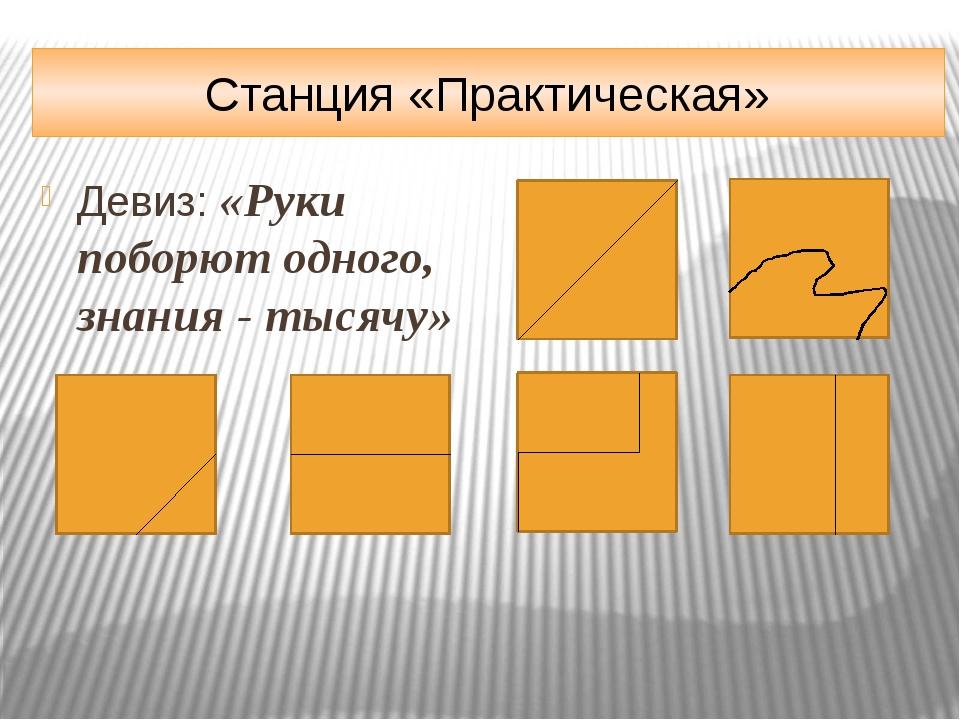 Станция «Практическая» Девиз: «Руки поборют одного, знания - тысячу»