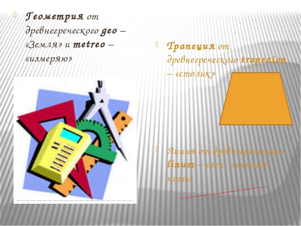Геометрия от древнегреческого geo – «Земля» и metreo – «измеряю» Трапеция от...