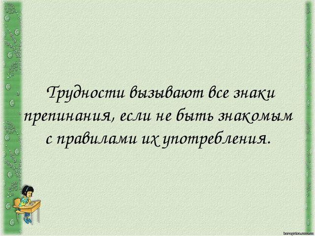 Трудности вызывают все знаки препинания, если не быть знакомым с правилами и...