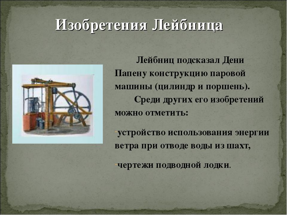 Изобретения Лейбница Лейбниц подсказал Дени Папену конструкцию паровой машин...