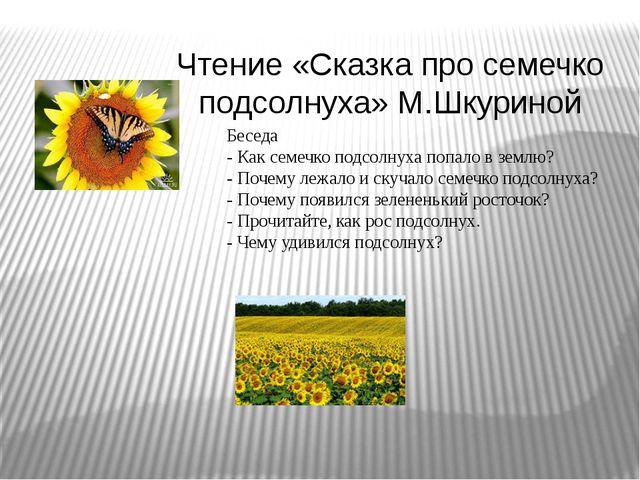 Чтение «Сказка про семечко подсолнуха» М.Шкуриной Беседа - Как семечко подсол...