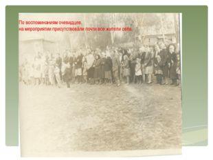 По воспоминаниям очевидцев, на мероприятии присутствовали почти все жители с