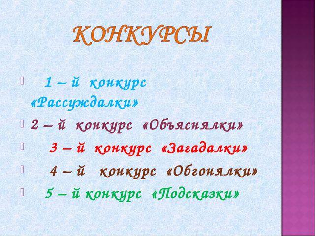 1 – й конкурс «Рассуждалки» 2 – й конкурс «Объяснялки» 3 – й конкурс «Загада...