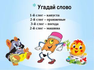 Угадай слово 1-й слог – капуста 2-й слог – оранжевые 3-й слог – погода 2-й с