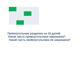 Прямоугольник разделен на 16 долей. Какая часть прямоугольника закрашена? Как