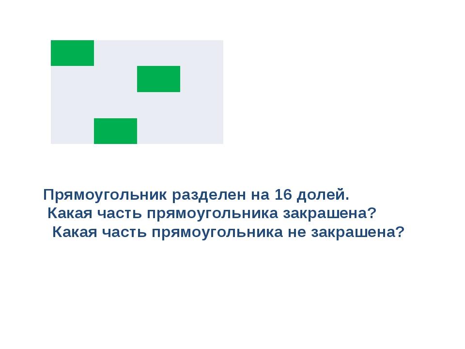 Прямоугольник разделен на 16 долей. Какая часть прямоугольника закрашена? Как...