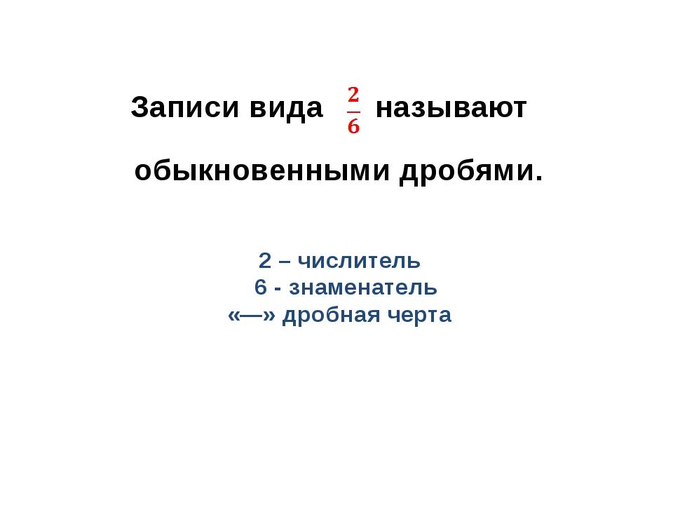 Записи вида называют обыкновенными дробями. 2 – числитель 6 - знаменатель «―»...