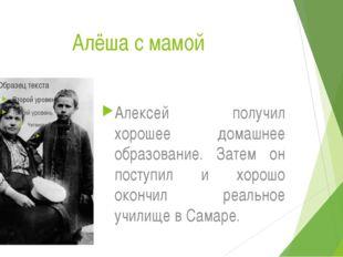 Алёша с мамой Алексей получил хорошее домашнее образование. Затем он поступи