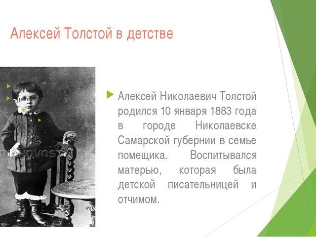 Алексей Толстой в детстве Алексей Николаевич Толстой родился 10 января 1883...