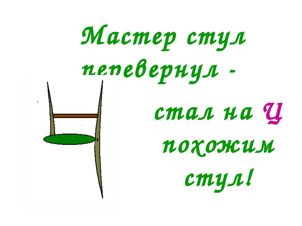 Мастер стул перевернул - стал на Ц похожим стул!