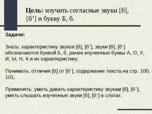Цель: изучить согласные звуки [б], [б'] и букву Б, б. Задачи: Знать: характе