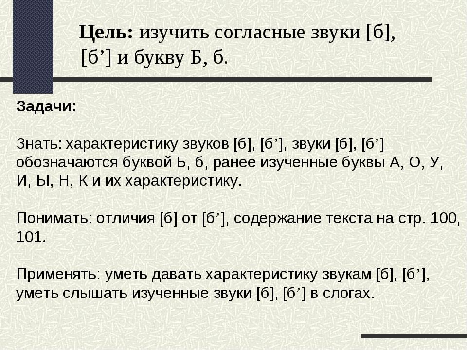 Цель: изучить согласные звуки [б], [б'] и букву Б, б. Задачи: Знать: характе...