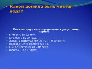 Качество воды имеет предельные и допустимые нормы: Мутность до 1,5 мг/л. Цве
