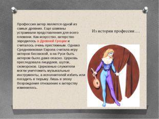 Из истории профессии…. Профессия актер является одной из самых древних. Еще ш
