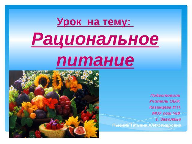 Урок на тему: Рациональное питание Подготовила Учитель ОБЖ Казанцева И.П. МОУ...