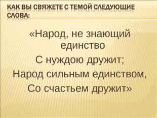 «Народ, не знающий единство С нуждою дружит; Народ сильным единством, Со счас
