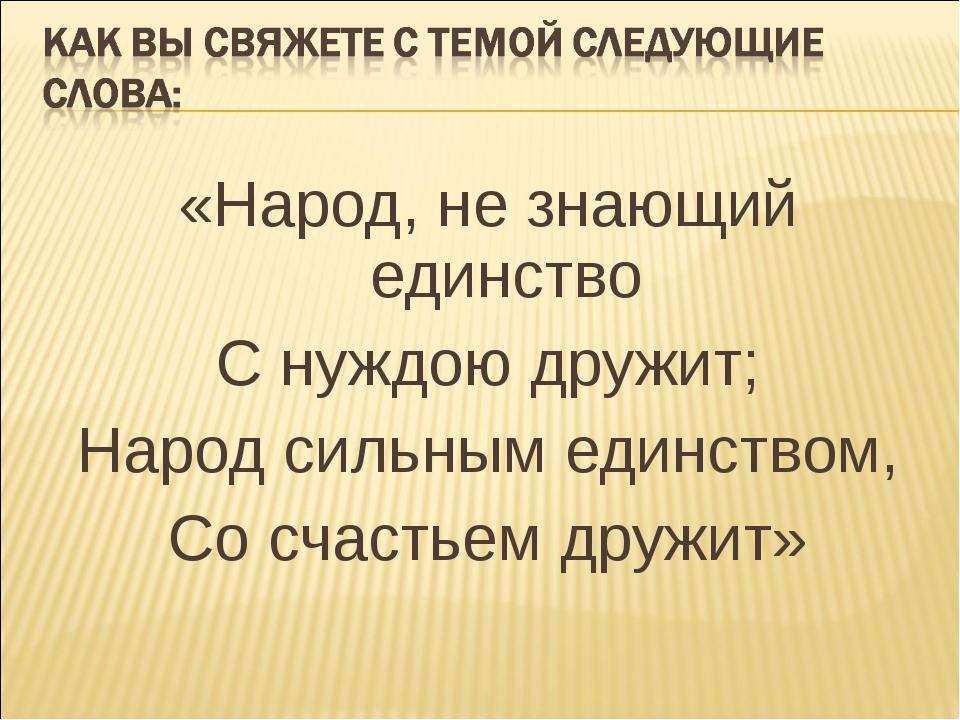 «Народ, не знающий единство С нуждою дружит; Народ сильным единством, Со счас...