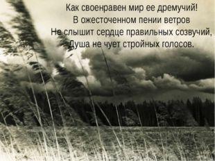 Как своенравен мир ее дремучий! В ожесточенном пении ветров Не слышит сердце